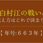 【白村江の戦いの語呂合わせ】年号(663年)の覚え方を紹介!【おすすめ8選】